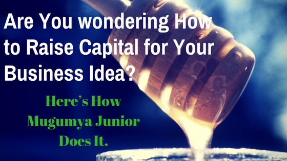 Are You Wondering How to Raise Capital for Your Business Idea? Here's How Mugumya Junior Does It.