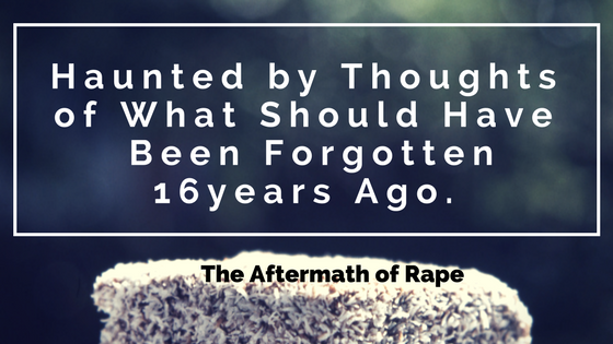 Haunted by Thoughts of What Should Have long Been Forgotten 16years Ago. The Aftermath of Rape
