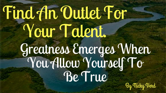 Find An Outlet For Your Talent. Greatness Emerges When You Allow Yourself To Be True.