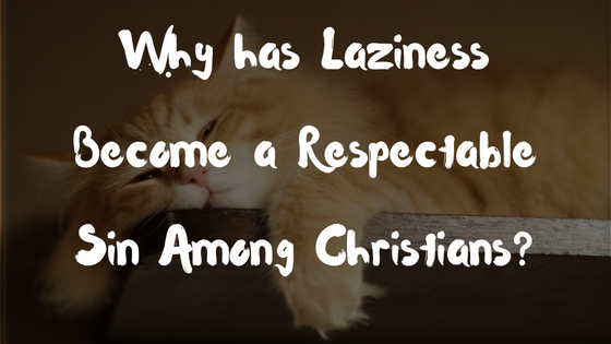 Why has Laziness Become a Respectable Sin Among Christians?
