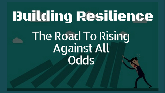 Building Resilience – The Road To Rising Against All Odds