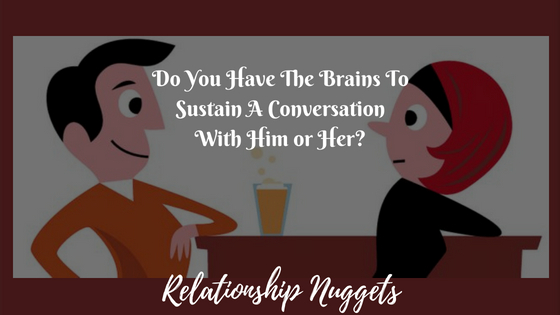 Do You Have The Brains To Sustain A Conversation With Him or Her? Relationship Nuggets