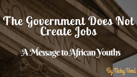 The Government Does Not Create Jobs. A Message to African Youths