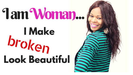 I am WOMAN. I Make Broken Look Beautiful