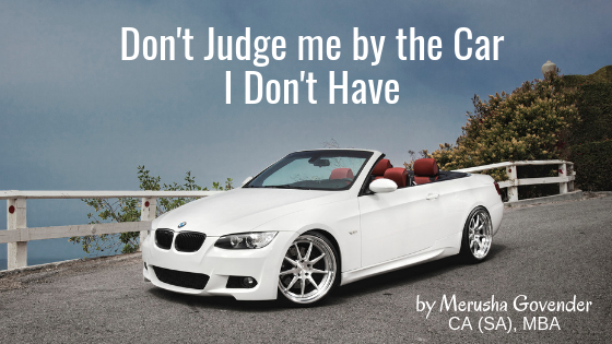 Don't Judge me by the Car I Don't Have. By Merusha Govender CA (SA), MBA. (Uncensored)