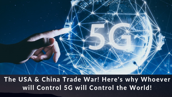 The USA & China Trade War. Here's Why Whoever will Control 5G will Control the World!