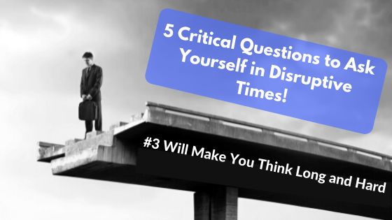 5 Critical Questions to Ask Yourself in Disruptive Times. #3 Will Make You Think Long and Hard.